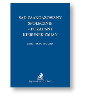 """Przemysław Banasik, """"Sąd zaangażowany społecznie. -pożądany kierunek zmian"""", Wydawnictwo C.H. Beck, Warszawa 2017"""